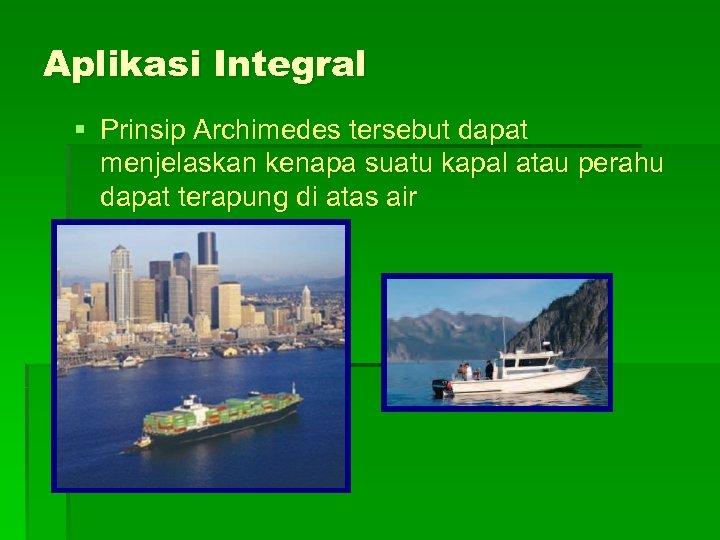 Aplikasi Integral § Prinsip Archimedes tersebut dapat menjelaskan kenapa suatu kapal atau perahu dapat