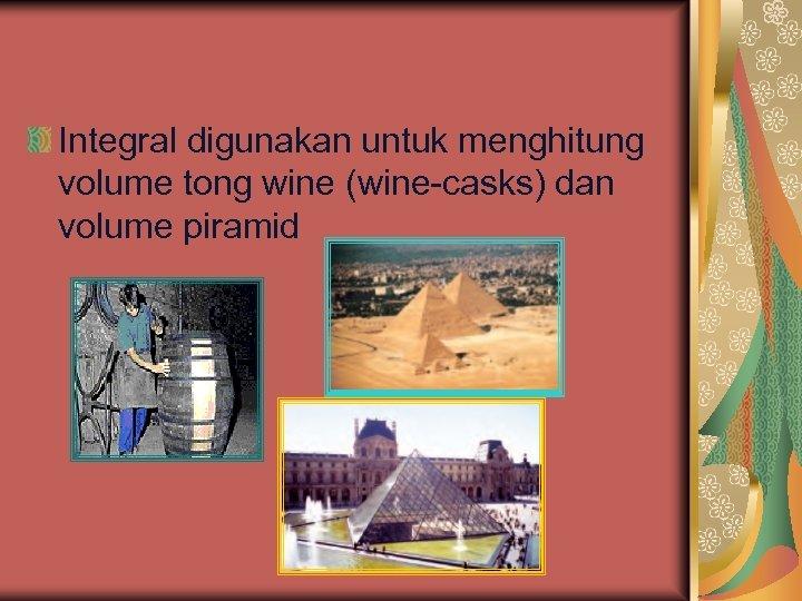 Integral digunakan untuk menghitung volume tong wine (wine-casks) dan volume piramid