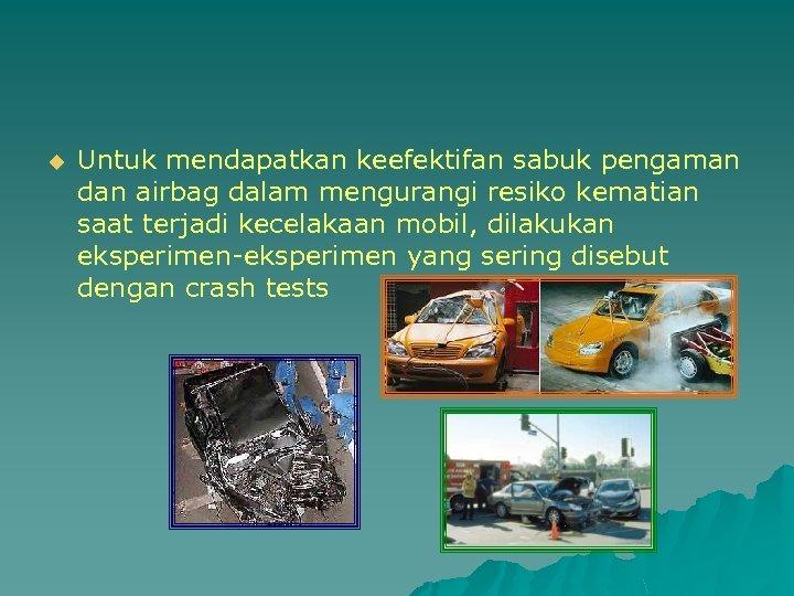 u Untuk mendapatkan keefektifan sabuk pengaman dan airbag dalam mengurangi resiko kematian saat terjadi