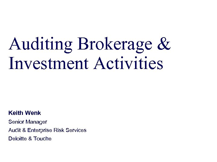 Auditing Brokerage & Investment Activities Keith Wenk Senior Manager Audit & Enterprise Risk Services