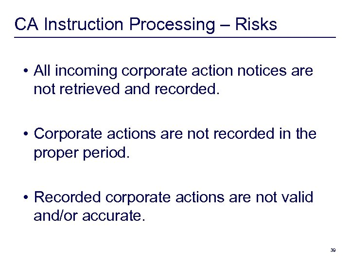 CA Instruction Processing – Risks • All incoming corporate action notices are not retrieved