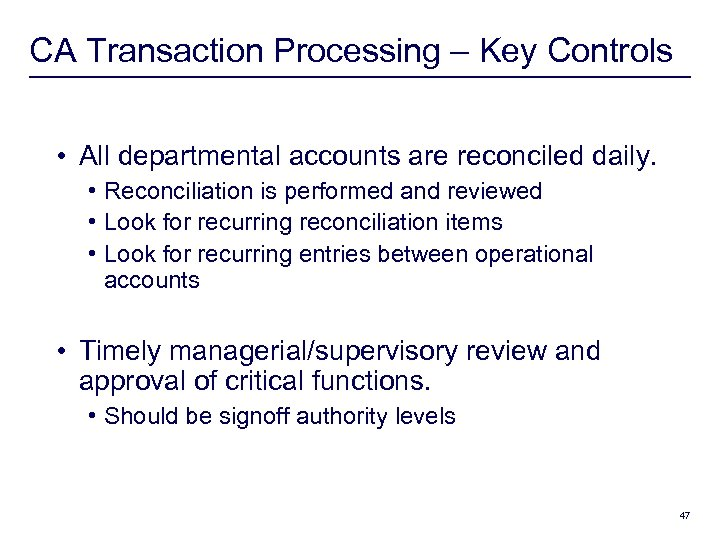 CA Transaction Processing – Key Controls • All departmental accounts are reconciled daily. •