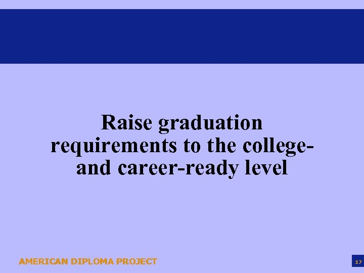 Raise graduation requirements to the collegeand career-ready level AMERICAN DIPLOMA PROJECT 17