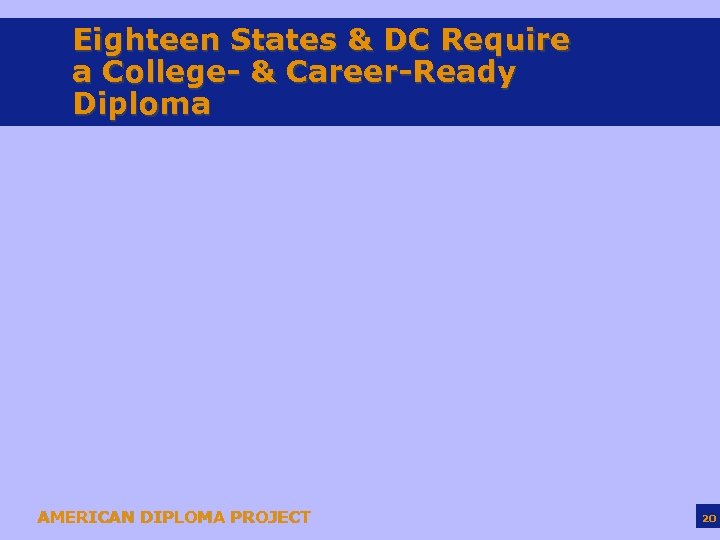 Eighteen States & DC Require a College- & Career-Ready Diploma AMERICAN DIPLOMA PROJECT 20