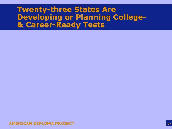 Twenty-three States Are Developing or Planning College& Career-Ready Tests AMERICAN DIPLOMA PROJECT 27