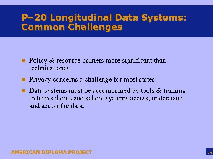 P– 20 Longitudinal Data Systems: Common Challenges n Policy & resource barriers more significant