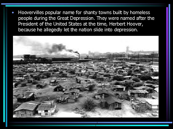 • Hoovervilles popular name for shanty towns built by homeless people during the