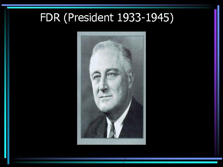 FDR (President 1933 -1945)