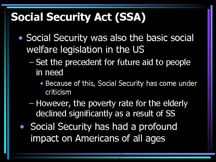 Social Security Act (SSA) • Social Security was also the basic social welfare legislation