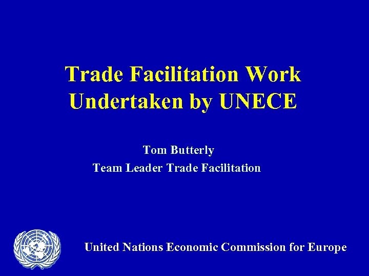 Trade Facilitation Work Undertaken by UNECE Tom Butterly Team Leader Trade Facilitation United Nations
