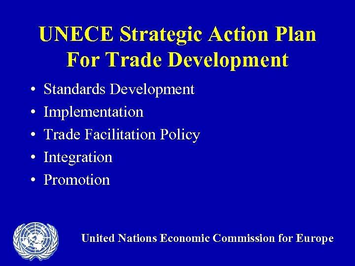 UNECE Strategic Action Plan For Trade Development • • • Standards Development Implementation Trade