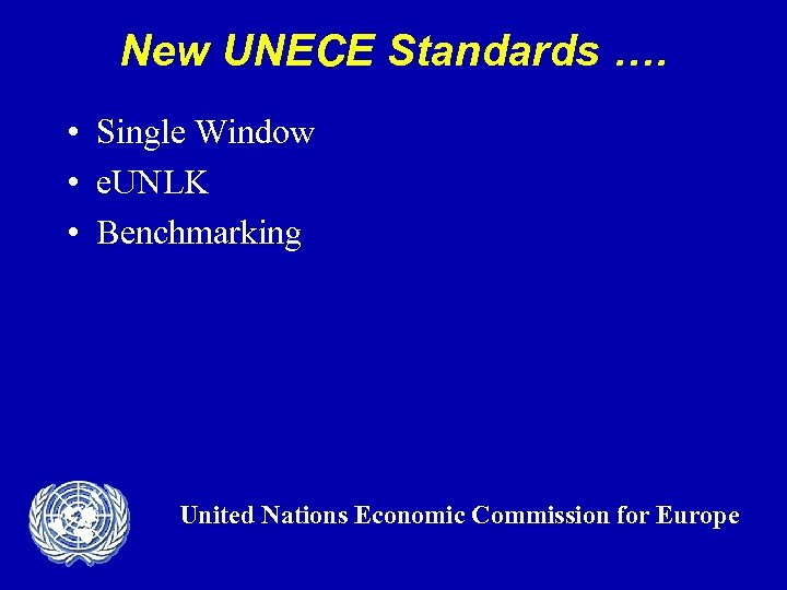 New UNECE Standards …. • Single Window • e. UNLK • Benchmarking United Nations