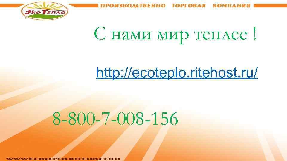 С нами мир теплее ! http: //ecoteplo. ritehost. ru/ 8 -800 -7 -008 -156