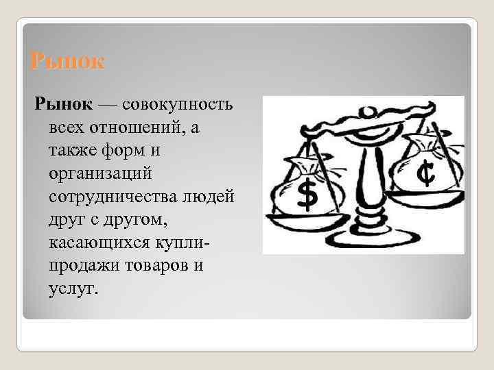 Рынок — совокупность всех отношений, а также форм и организаций сотрудничества людей друг с