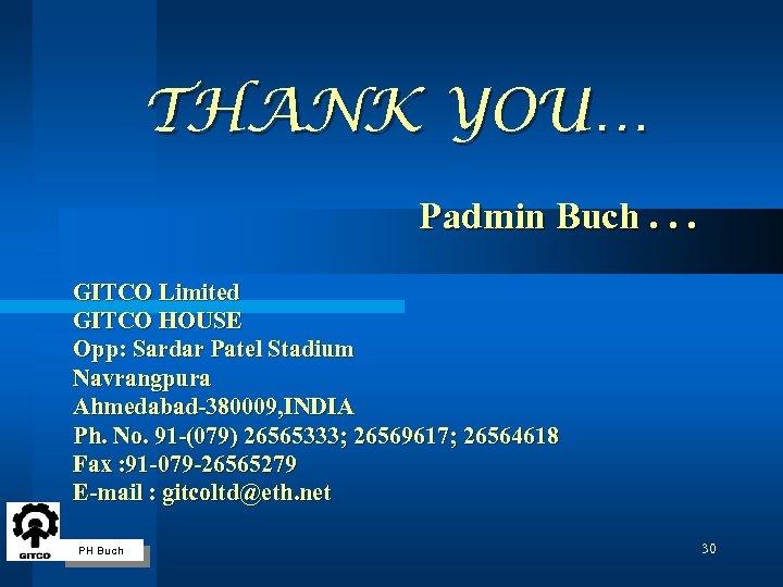 THANK YOU… Padmin Buch. . . GITCO Limited GITCO HOUSE Opp: Sardar Patel Stadium