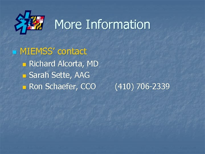More Information n MIEMSS' contact Richard Alcorta, MD n Sarah Sette, AAG n Ron