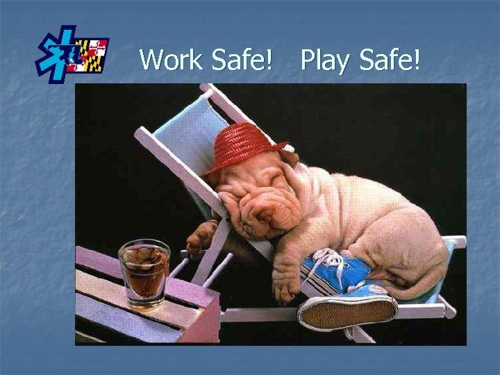 Work Safe! Play Safe!