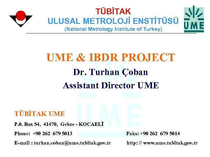 TÜBİTAK ULUSAL METROLOJİ ENSTİTÜSÜ (National Metrology Institute of Turkey) UME & IBDR PROJECT Dr.