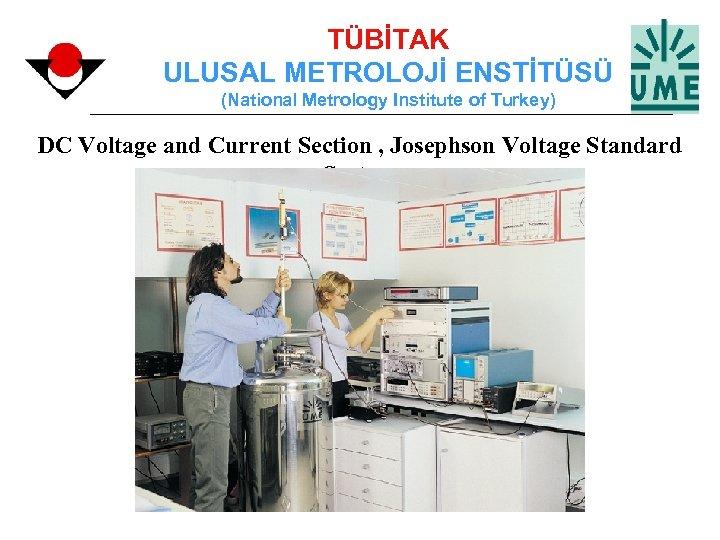 TÜBİTAK ULUSAL METROLOJİ ENSTİTÜSÜ (National Metrology Institute of Turkey) DC Voltage and Current Section