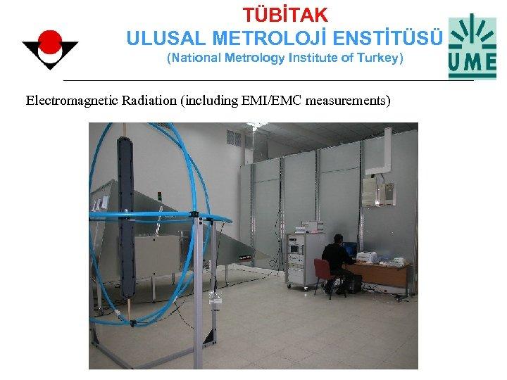 TÜBİTAK ULUSAL METROLOJİ ENSTİTÜSÜ (National Metrology Institute of Turkey) Electromagnetic Radiation (including EMI/EMC measurements)