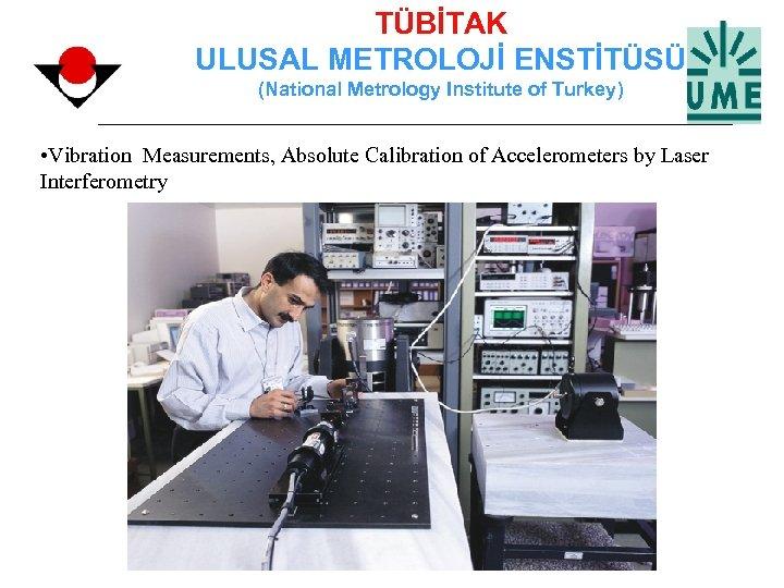 TÜBİTAK ULUSAL METROLOJİ ENSTİTÜSÜ (National Metrology Institute of Turkey) • Vibration Measurements, Absolute Calibration