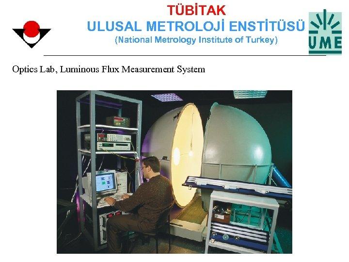 TÜBİTAK ULUSAL METROLOJİ ENSTİTÜSÜ (National Metrology Institute of Turkey) Optics Lab, Luminous Flux Measurement