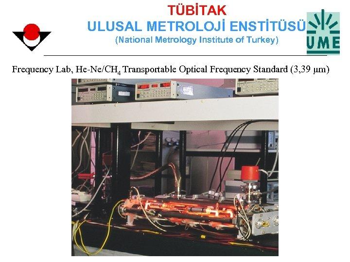 TÜBİTAK ULUSAL METROLOJİ ENSTİTÜSÜ (National Metrology Institute of Turkey) Frequency Lab, He-Ne/CH 4 Transportable