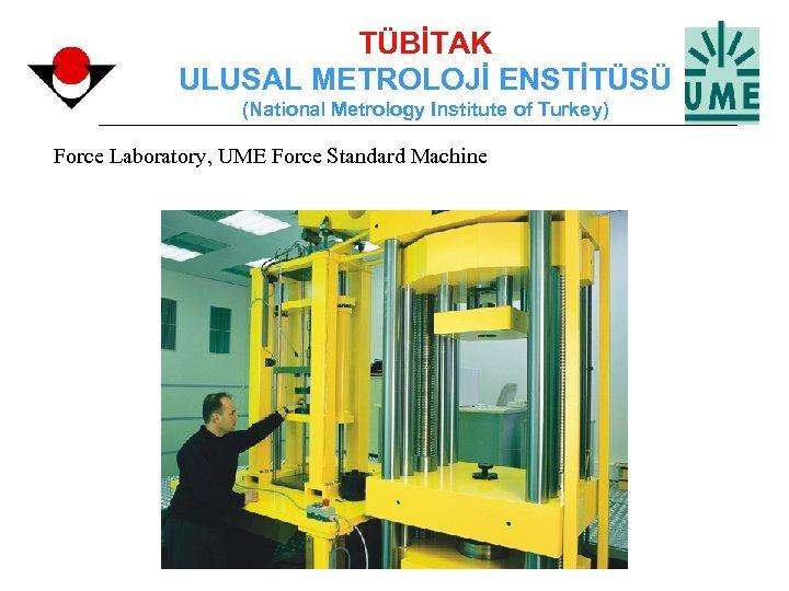 TÜBİTAK ULUSAL METROLOJİ ENSTİTÜSÜ (National Metrology Institute of Turkey) Force Laboratory, UME Force Standard