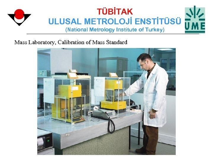 TÜBİTAK ULUSAL METROLOJİ ENSTİTÜSÜ (National Metrology Institute of Turkey) Mass Laboratory, Calibration of Mass
