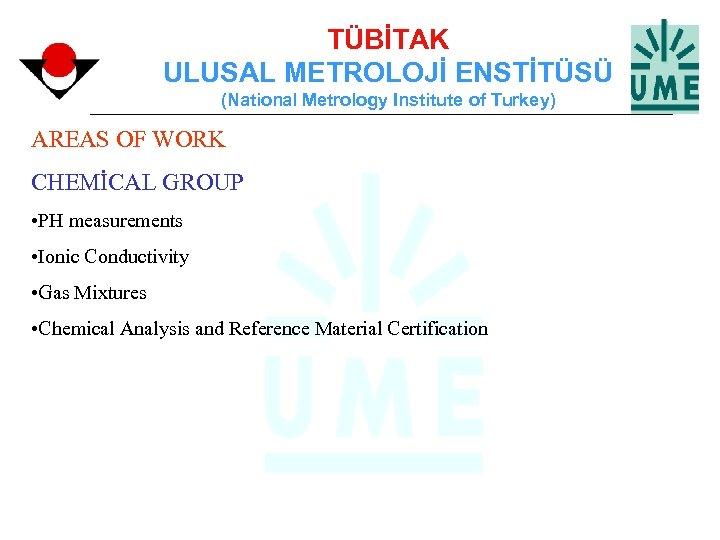 TÜBİTAK ULUSAL METROLOJİ ENSTİTÜSÜ (National Metrology Institute of Turkey) AREAS OF WORK CHEMİCAL GROUP