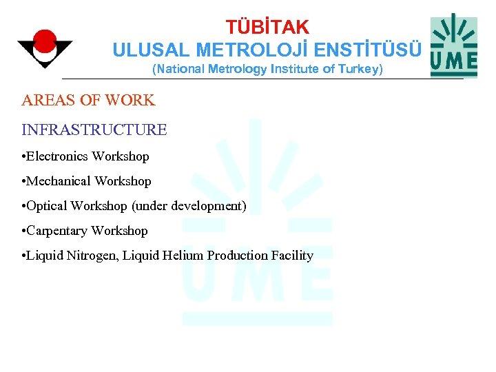 TÜBİTAK ULUSAL METROLOJİ ENSTİTÜSÜ (National Metrology Institute of Turkey) AREAS OF WORK INFRASTRUCTURE •