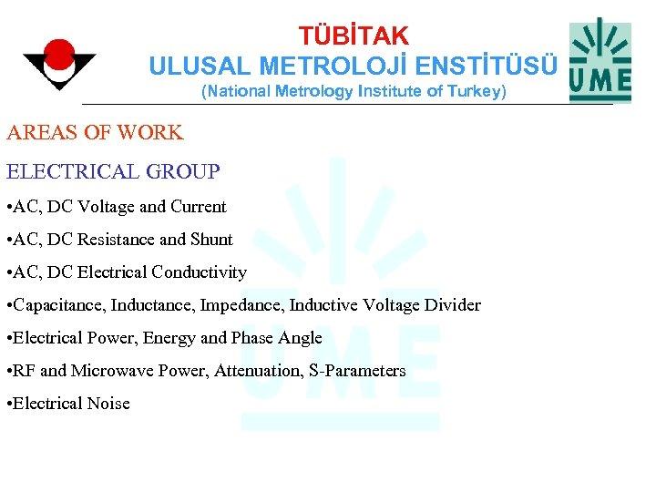 TÜBİTAK ULUSAL METROLOJİ ENSTİTÜSÜ (National Metrology Institute of Turkey) AREAS OF WORK ELECTRICAL GROUP