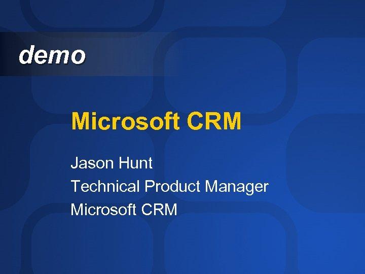 demo Microsoft CRM Jason Hunt Technical Product Manager Microsoft CRM