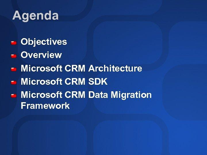 Agenda Objectives Overview Microsoft CRM Architecture Microsoft CRM SDK Microsoft CRM Data Migration Framework