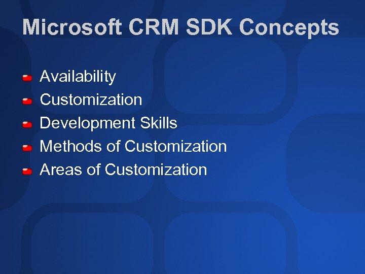 Microsoft CRM SDK Concepts Availability Customization Development Skills Methods of Customization Areas of Customization