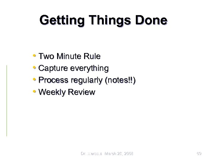 Getting Things Done • Two Minute Rule • Capture everything • Process regularly (notes!!)