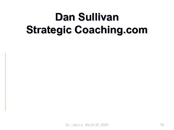 Dan Sullivan Strategic Coaching. com • • • Nearly all Dan Kennedy Platinum in