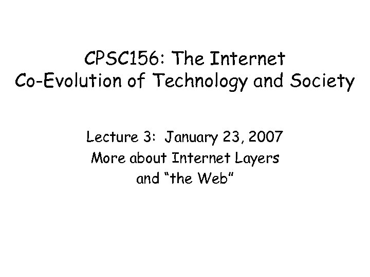 CPSC 156: The Internet Co-Evolution of Technology and Society Lecture 3: January 23, 2007