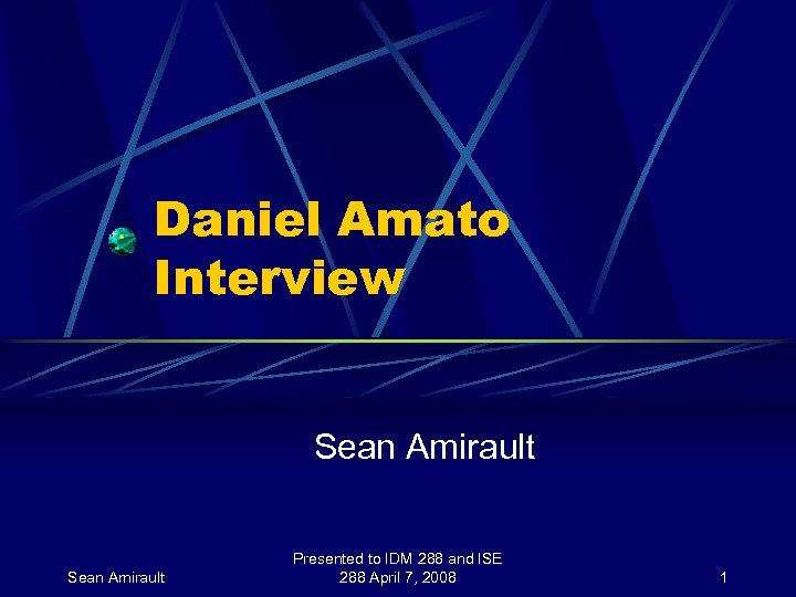 Daniel Amato Interview Sean Amirault Presented to IDM 288 and ISE 288 April 7,