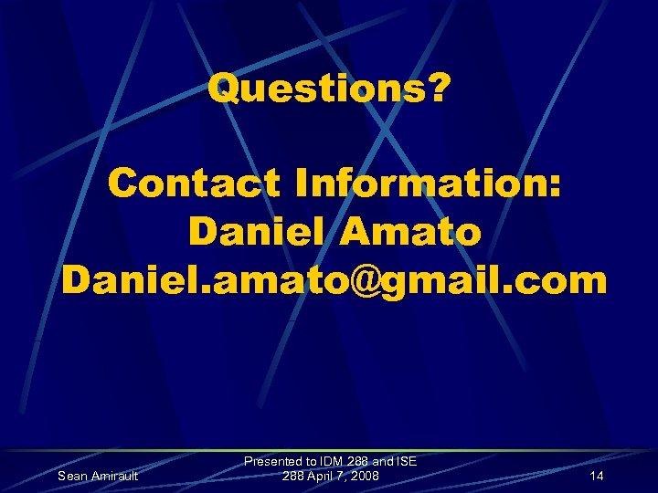 Questions? Contact Information: Daniel Amato Daniel. amato@gmail. com Sean Amirault Presented to IDM 288