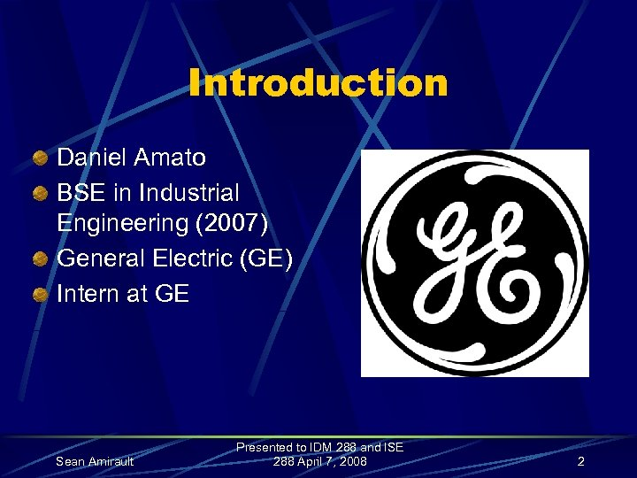 Introduction Daniel Amato BSE in Industrial Engineering (2007) General Electric (GE) Intern at GE