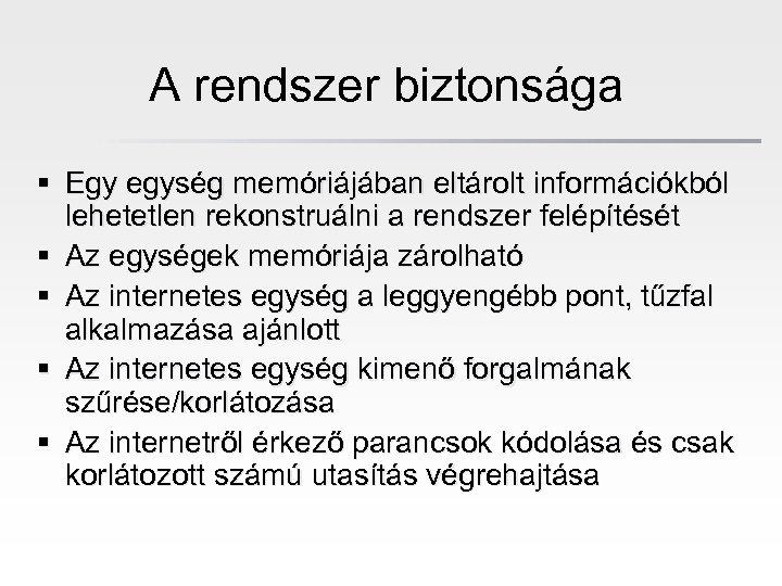 A rendszer biztonsága § Egy egység memóriájában eltárolt információkból lehetetlen rekonstruálni a rendszer felépítését