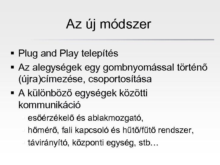 Az új módszer § Plug and Play telepítés § Az alegységek egy gombnyomással történő