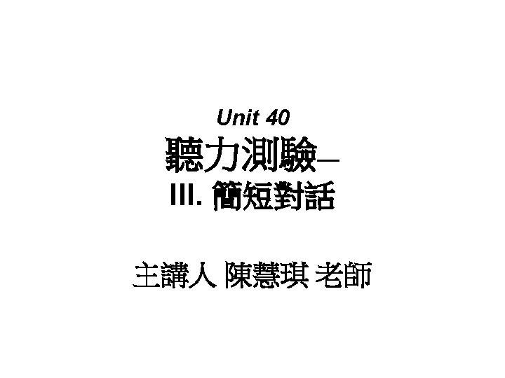 Unit 40 聽力測驗— III. 簡短對話 主講人 陳慧琪 老師