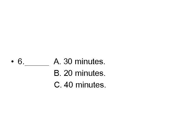 • 6. ___ A. 30 minutes. B. 20 minutes. C. 40 minutes.