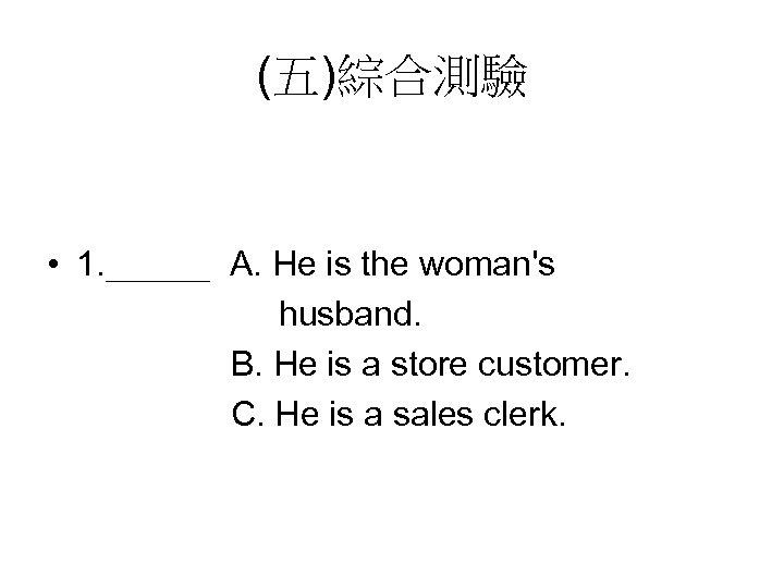 (五)綜合測驗 • 1. ___ A. He is the woman's husband. B. He is a
