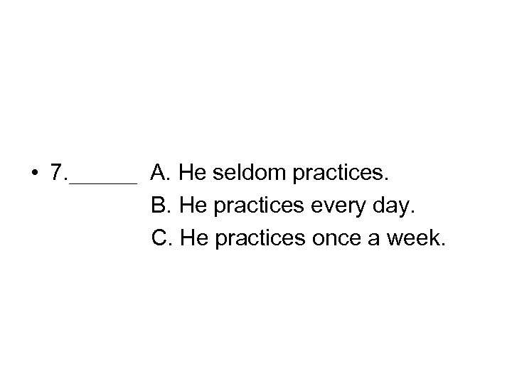 • 7. ___ A. He seldom practices. B. He practices every day. C.