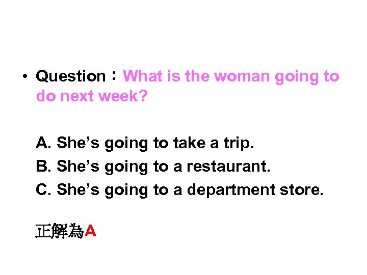 • Question:What is the woman going to do next week?       A. She's