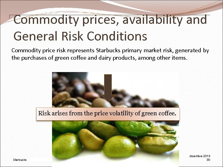 Commodity prices, availability and General Risk Conditions Commodity price risk represents Starbucks primary market