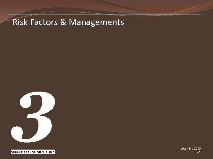 Risk Factors & Managements 3 Pw. C DUNKIN' BRANDS GROUP, INC dicembre 2013 51